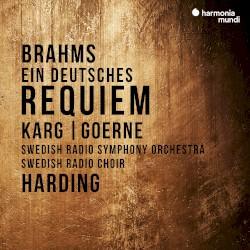 Ein deutsches Requiem by Brahms ;   Christiane Karg ,   Matthias Goerne ,   Swedish Radio Symphony Orchestra ,   Swedish Radio Choir ,   Daniel Harding