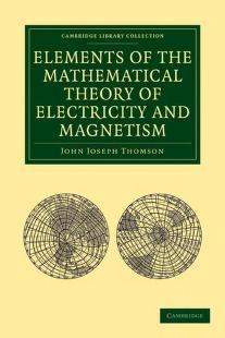 Elements of the mathematical theory of electricity and magnetism by Sir J. J. Thomson